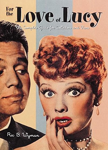 For the Love of Lucy: The Complete: Wyman, Ric B.