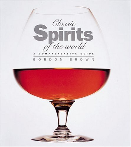 CLASSIC SPIRITS OF THE WORLD; A COMPREHENSIVE GUIDE: Brown, Gordon