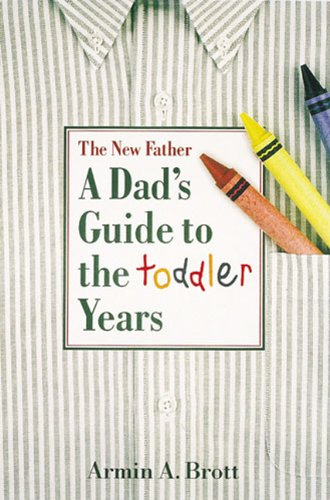 The New Father : A Dad's Guide to the Toddler Years: Brott, Armin A.