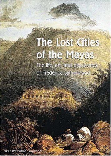 The Lost Cities of the Mayas: The Life, Art, and Discoveries of Frederick Catherwood: Bourbon, ...