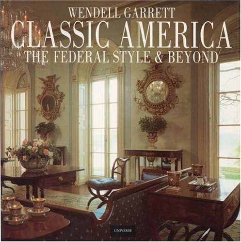 Classic America The Federal Style and Beyond: Garrett, Wendell
