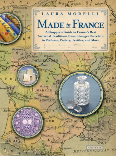 9780789316905: Made In France: A Shopper's Guide to France's Best Artisanal Traditions from Limoges Porcelain to Perfume, Pottery, Textiles and More
