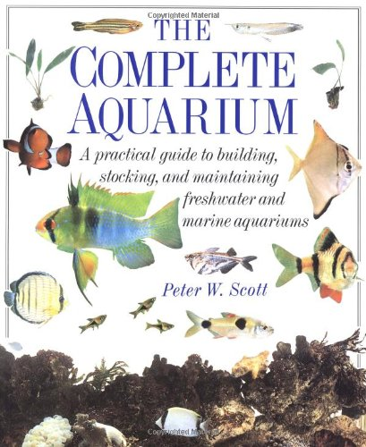 The Complete Aquarium - a Practical Guide: Scott, Peter W.