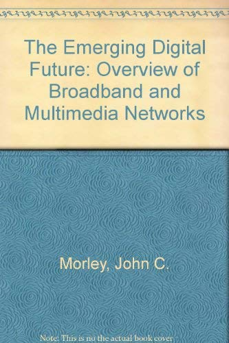 The Emerging Digital Future: An Overview of: John C. Morley,
