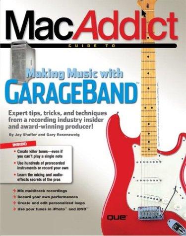 The MacAddict Guide to Making Music with GarageBand: Shaffer, Jay, Rosenzweig, Gary