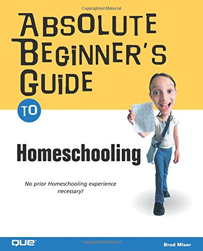 Absolute Beginner's Guide to Home Schooling (Absolute: Brad Miser