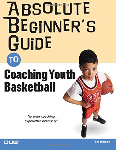 Absolute Beginner's Guide to Coaching Youth Basketball: Tom Hanlon