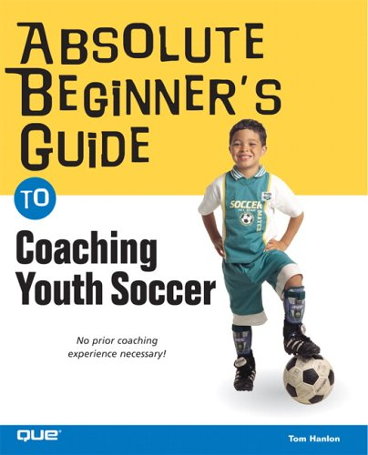Absolute Beginner's Guide to Coaching Youth Soccer: Tom Hanlon