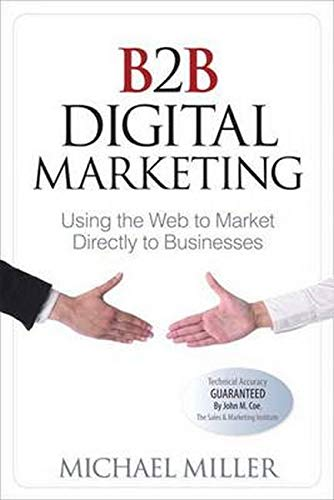 B2B Digital Marketing: Using the Web to Market Directly to Businesses (Que Biz-Tech): Miller, ...