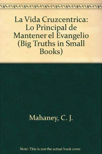 La Vida Cruzcentrica: Lo Principal de Mantener el Evangelio (Big Truths in Small Books) (Spanish ...