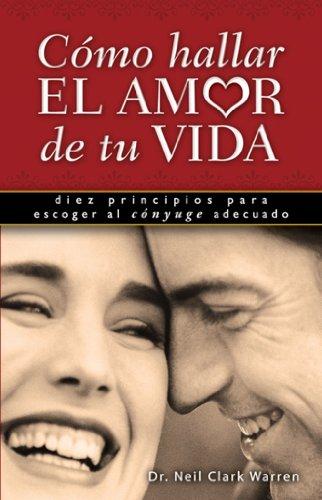 Como Hallar el Amor de Tu Vida: Diez Principios Para Escoger al Conyuge Adecuado (Spanish Edition) (9780789914361) by Neil Clark Warren
