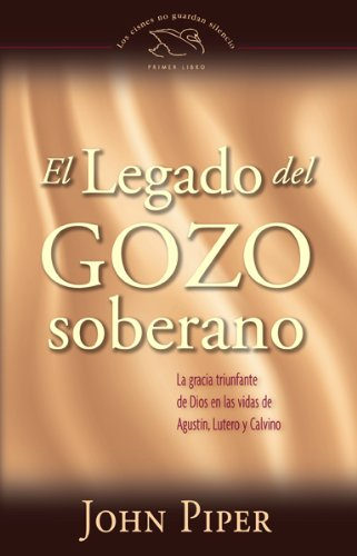 El legado del gozo soberano/ The Legacy of Sovereing Joy: La gracia triunfante de Dios en las vidas de Agustin, Lutero y Calvino/ God's Triumphant ... ... Guardan Silencio/ The Swans Are Not Silent (9780789914460) by John Piper