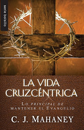 9780789920584: La Vida Cruzcentrica: Lo Principal de Mantener el Evangelio = The Cross Centered Life (Serie Bolsillo)