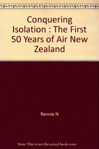 Conquering Isolation: The First 50 Years of Air New Zealand: Rennie, Neil