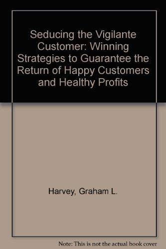 9780790008080: Seducing the Vigilante Customer: Winning Strategies to Guarantee the Return of Happy Customers and Healthy Profits