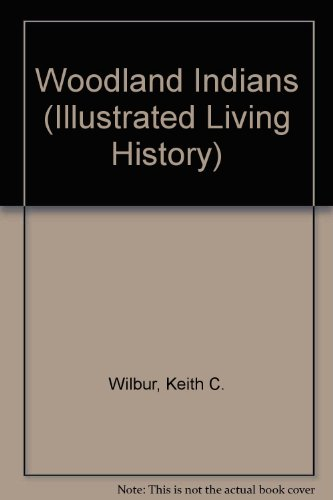 Woodland Indians (Illustrated Living History): Wilbur, Keith C.