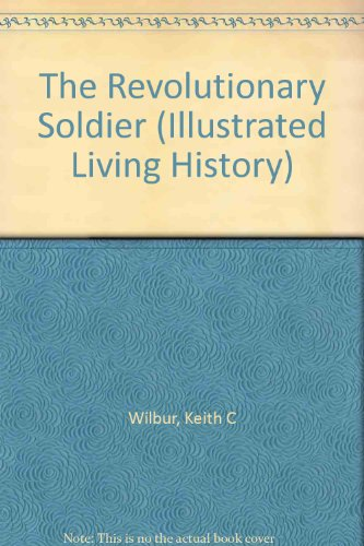 The Revolutionary Soldier: 1775-1783 (Illustrated Living History): Wilbur, Keith C.