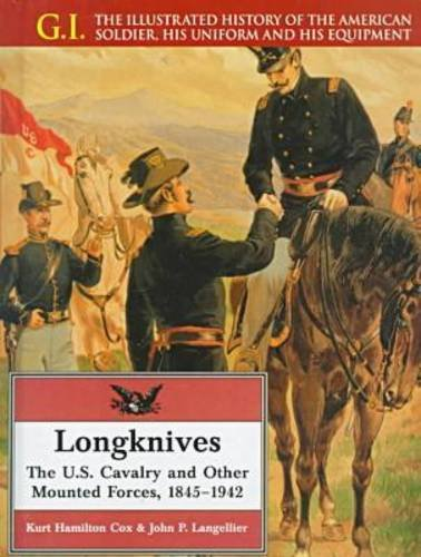 Longknives: The U.S. Cavalry and Other Mounted Forces, 1845-1942 (G.I. Series): Kurt Hamilton Cox