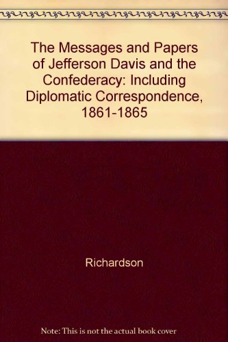 The Messages and Papers of Jefferson Davis and the Confederacy: Including Diplomatic Correspondence...