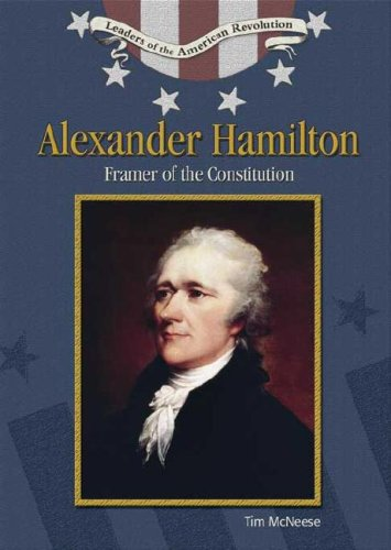 Alexander Hamilton: Framer of the Constitution (Leaders of the American Revolution): Tim McNeese