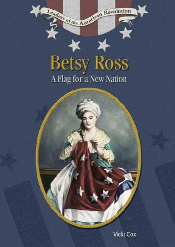 Betsy Ross: A Flag For A New Nation (Leaders of the American Revolution): Vicki Cox