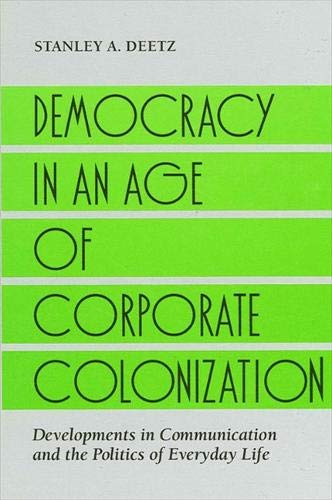 9780791408636: Democracy in an Age of Corporate Colonization: Developments in Communication and the Politics of Everyday Life (S U N Y Series in Speech Communication)