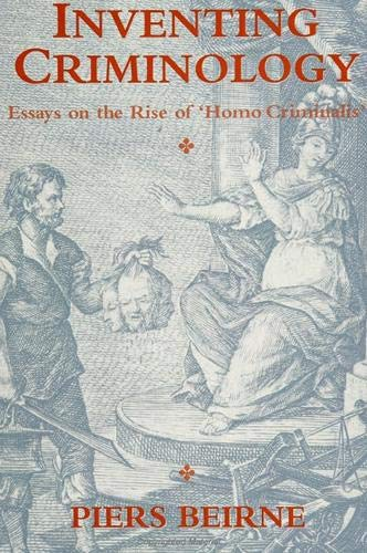 Inventing Criminology: Essays on the Rise of: Piers Beirne