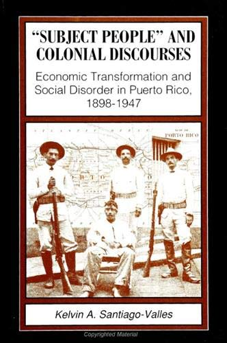Subject People and Colonial Discourses: Economic Transformation and Social Disorder in Puerto Rico,...