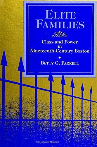 Elite Families: Class and Power in Nineteenth-Century Boston (S U N Y Series in the Sociology of ...
