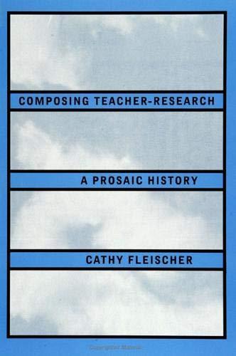 9780791423622: Composing Teacher-Research: A Prosaic History (SUNY series, Teacher Preparation and Development)