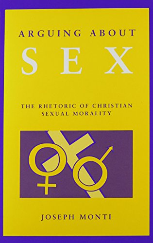 Arguing About Sex: The Rhetoric of Christian Sexual Morality: Monti, Joseph