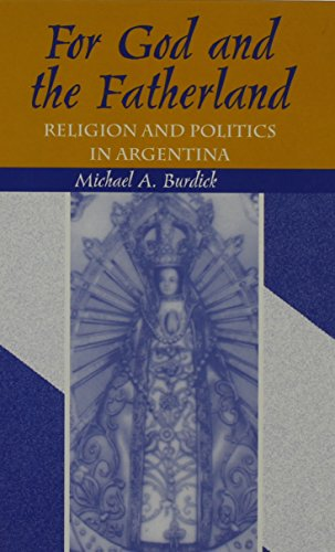 For God and Fatherland: Religion and Politics in Argentina: Michael A. Burdick