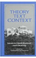 Theory, Text, Context: Issues in Greek Rhetoric and Oratory (S U N Y Series in Speech Communication...