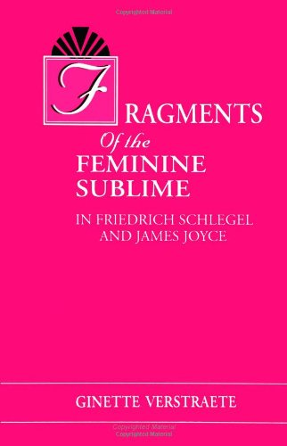 Fragments of the feminine sublime in Friedrich Schlegel and James Joyce.: Verstraete, Ginette.