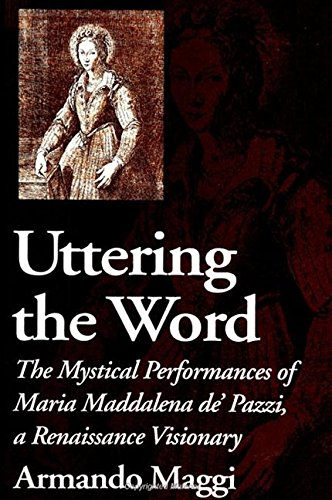 Uttering the Word: The Mystical Performances of Maria Maddalena De' Pazzi, a Renaissance ...
