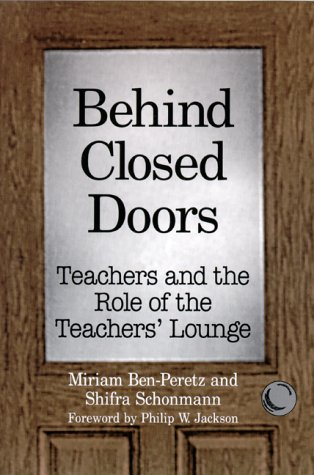 Behind Closed Doors: Teachers and the Role of the Teachers' Lounge: Ben-Peretz, Miriam, ...