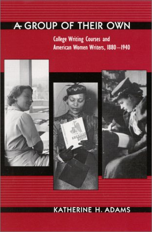 A Group of their Own: college writing courses and American women writers, 1880-1940.: Adams, ...