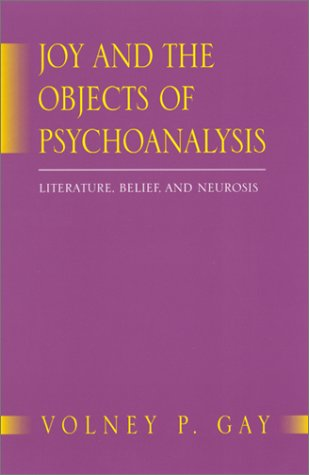 Joy and the Objects of Psychoanalysis : Literature, Belief, and Neurosis: Gay, Volney P.