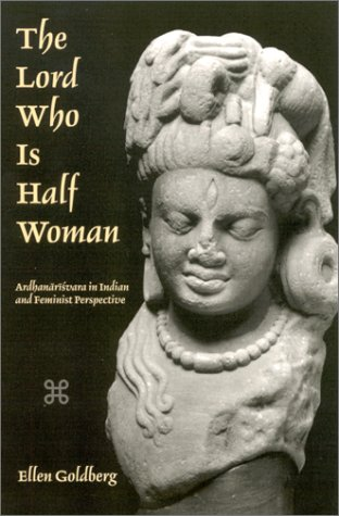 The Lord Who is Half Woman: Ardhanarosvara in Indian and Feminist Perspective: Ellen Goldberg