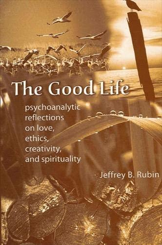 9780791462164: The Good Life: Psychoanalytic Reflections on Love, Ethics, Creativity, and Spirituality