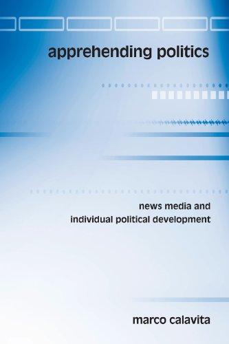 Apprehending politics : news media and individual political development.: Calavita, Marco.