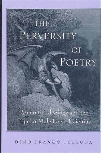 The Perversity of Poetry: Romantic Ideology and the Popular Male Poet of Genius: Felluga, Dino ...