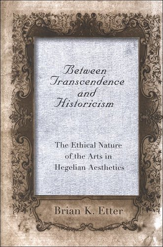 Between Transcendence And Historicism The Ethical Nature Of The Arts In Hegelian Aesthetics: Etter,...