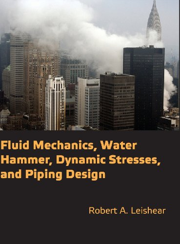 Fluid Mechanics, Water Hammer, Dynamic Stresses and Piping Design: Robert Allan Leishear