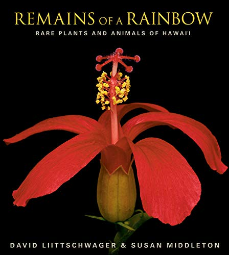 Remains of a Rainbow: Rare Plants and Animals of Hawaii: Merwin, W.S.;Liittschwager, David