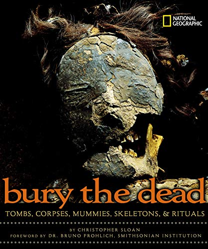 9780792271925: Bury the Dead: Tombs, Corpses, Mummies, Skeletons, & Rituals