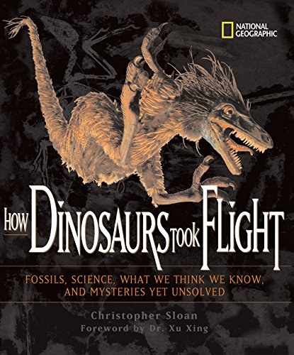 How Dinosaurs Took Flight: The Fossils, the Science, What We Think We Know, and Mysteries Yet Unsolved (0792274040) by Sloan, Christopher