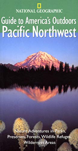 National Geographic Guide to America's Outdoors: Pacific Northwest: Nature Adventures in Parks...