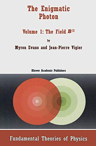 The Enigmatic Photon - Volume 1: The Field B3 (FUNDAMENTAL THEORIES OF PHYSICS Volume 64): Evans, ...