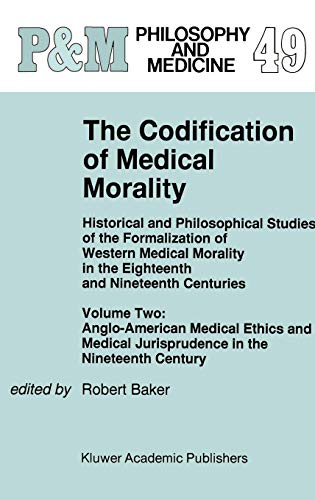 9780792335283: The Codification of Medical Morality: Historical and Philosophical Studies of the Formalization of Western Medical Morality in the Eighteenth and ... Jurisprudence in the Nineteenth Century